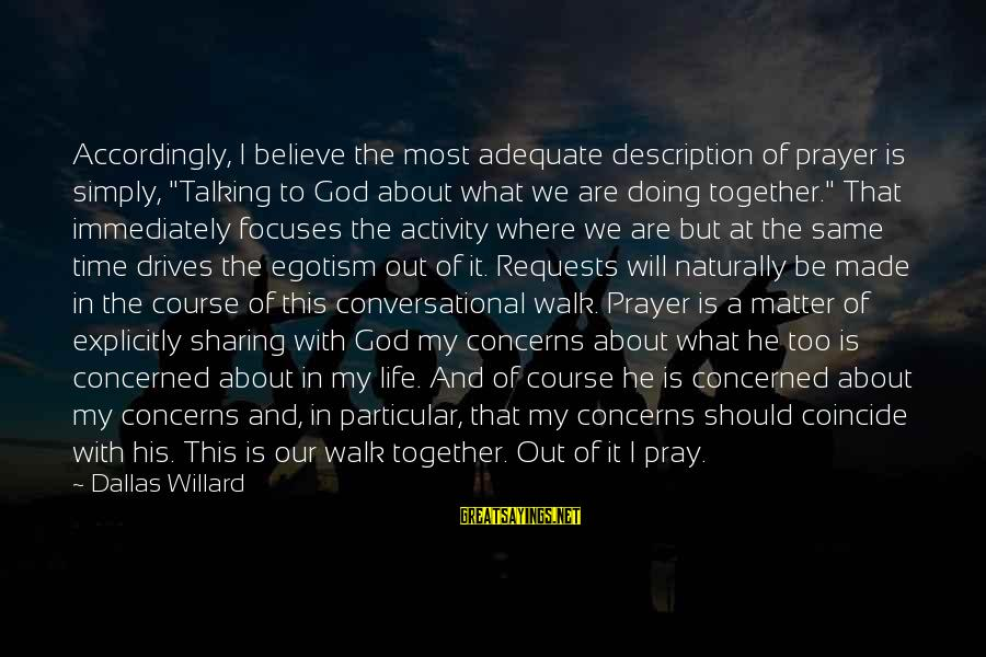 "Coincide Sayings By Dallas Willard: Accordingly, I believe the most adequate description of prayer is simply, ""Talking to God about"