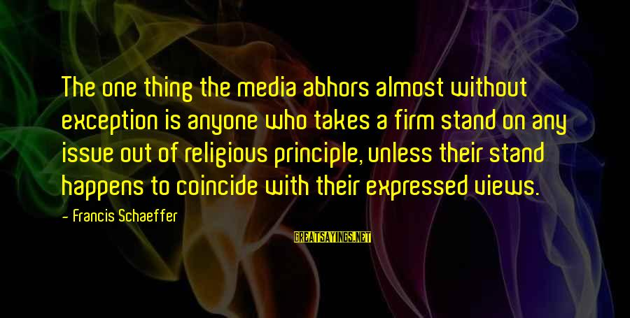 Coincide Sayings By Francis Schaeffer: The one thing the media abhors almost without exception is anyone who takes a firm