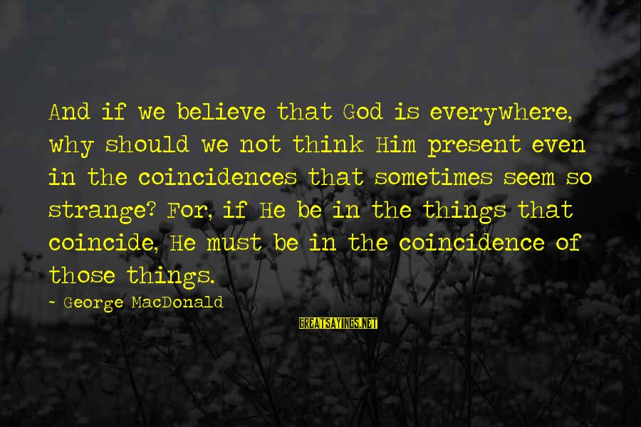 Coincide Sayings By George MacDonald: And if we believe that God is everywhere, why should we not think Him present