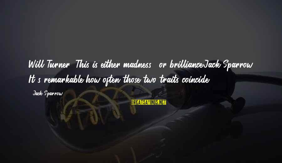 Coincide Sayings By Jack Sparrow: Will Turner: This is either madness... or brilliance.Jack Sparrow: It's remarkable how often those two