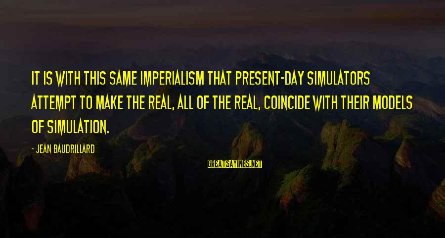 Coincide Sayings By Jean Baudrillard: It is with this same imperialism that present-day simulators attempt to make the real, all
