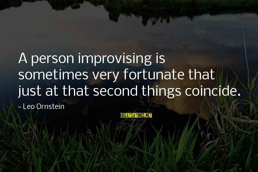 Coincide Sayings By Leo Ornstein: A person improvising is sometimes very fortunate that just at that second things coincide.