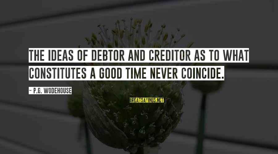Coincide Sayings By P.G. Wodehouse: The ideas of debtor and creditor as to what constitutes a good time never coincide.
