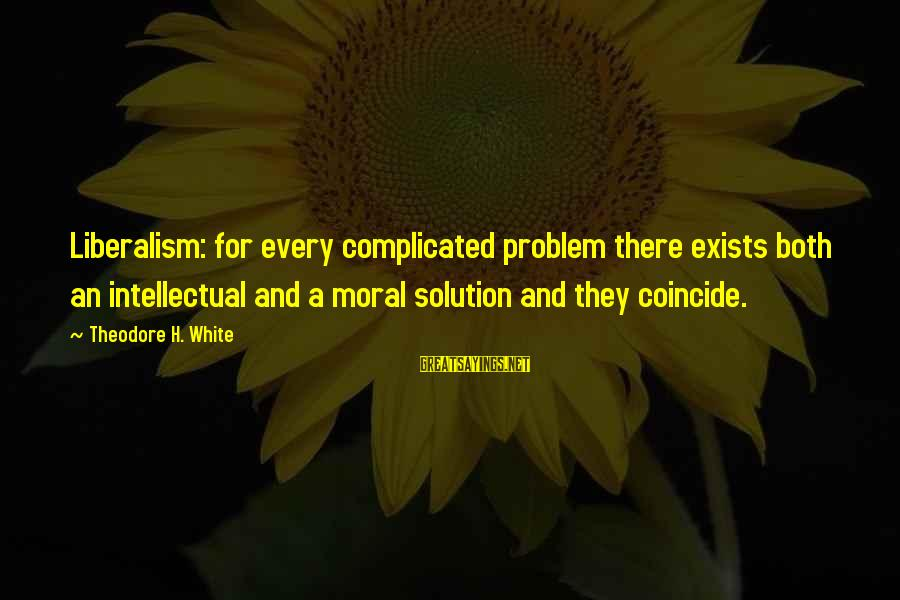 Coincide Sayings By Theodore H. White: Liberalism: for every complicated problem there exists both an intellectual and a moral solution and