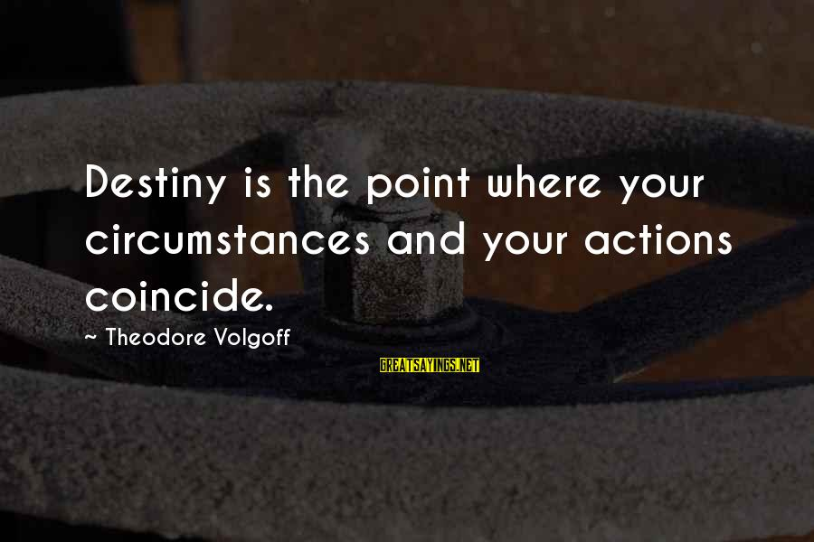 Coincide Sayings By Theodore Volgoff: Destiny is the point where your circumstances and your actions coincide.