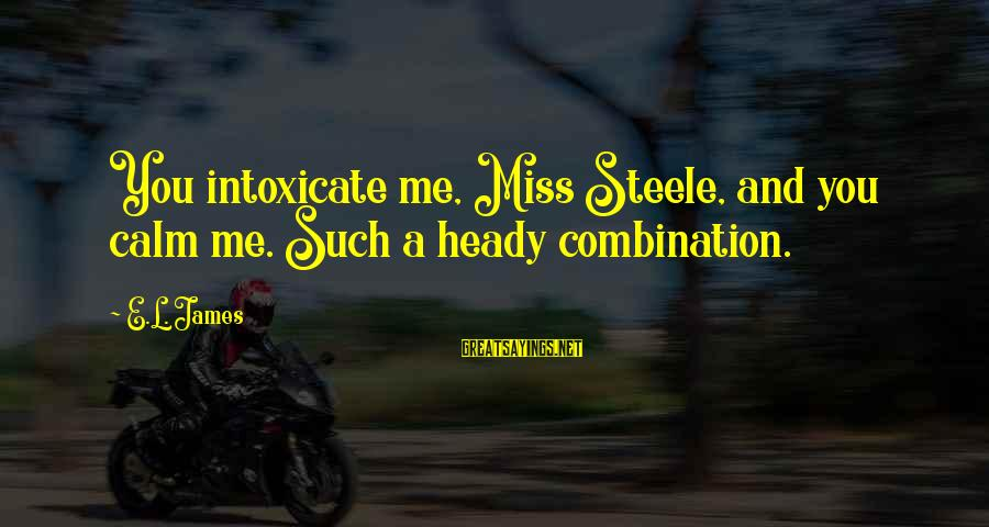 Col Steele Sayings By E.L. James: You intoxicate me, Miss Steele, and you calm me. Such a heady combination.
