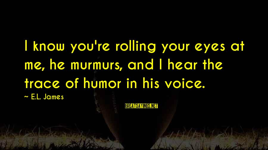 Col Steele Sayings By E.L. James: I know you're rolling your eyes at me, he murmurs, and I hear the trace