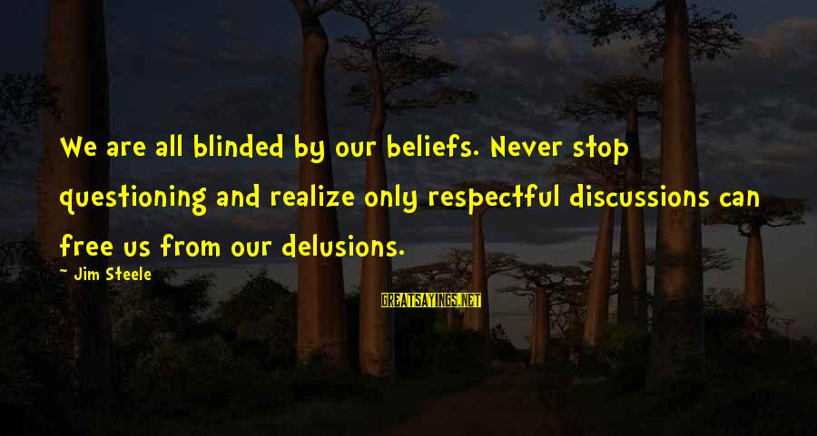 Col Steele Sayings By Jim Steele: We are all blinded by our beliefs. Never stop questioning and realize only respectful discussions