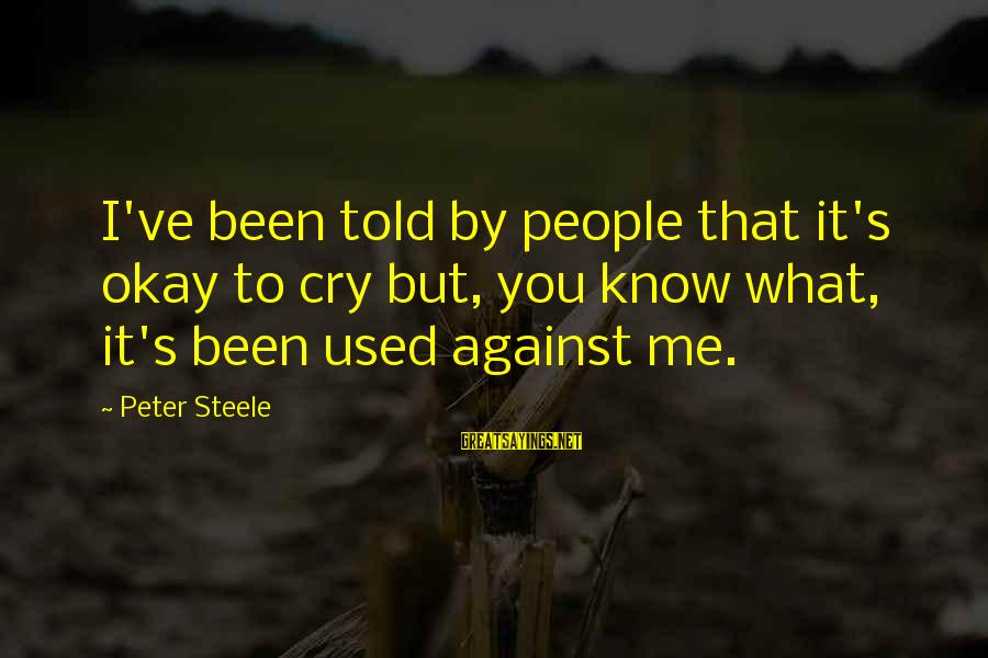 Col Steele Sayings By Peter Steele: I've been told by people that it's okay to cry but, you know what, it's