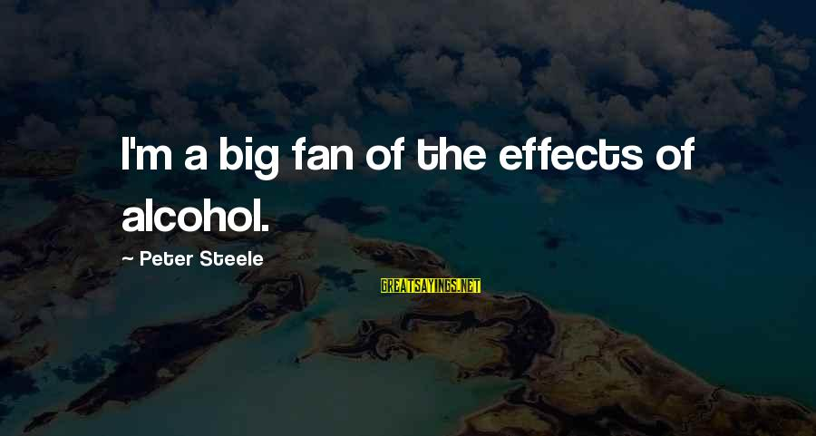 Col Steele Sayings By Peter Steele: I'm a big fan of the effects of alcohol.