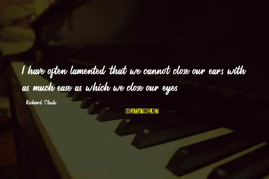 Col Steele Sayings By Richard Steele: I have often lamented that we cannot close our ears with as much ease as