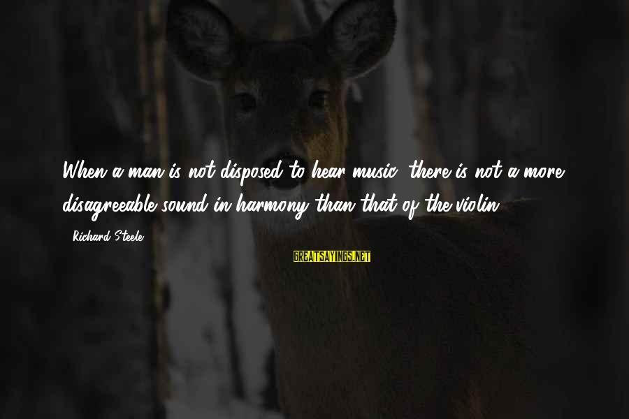 Col Steele Sayings By Richard Steele: When a man is not disposed to hear music, there is not a more disagreeable