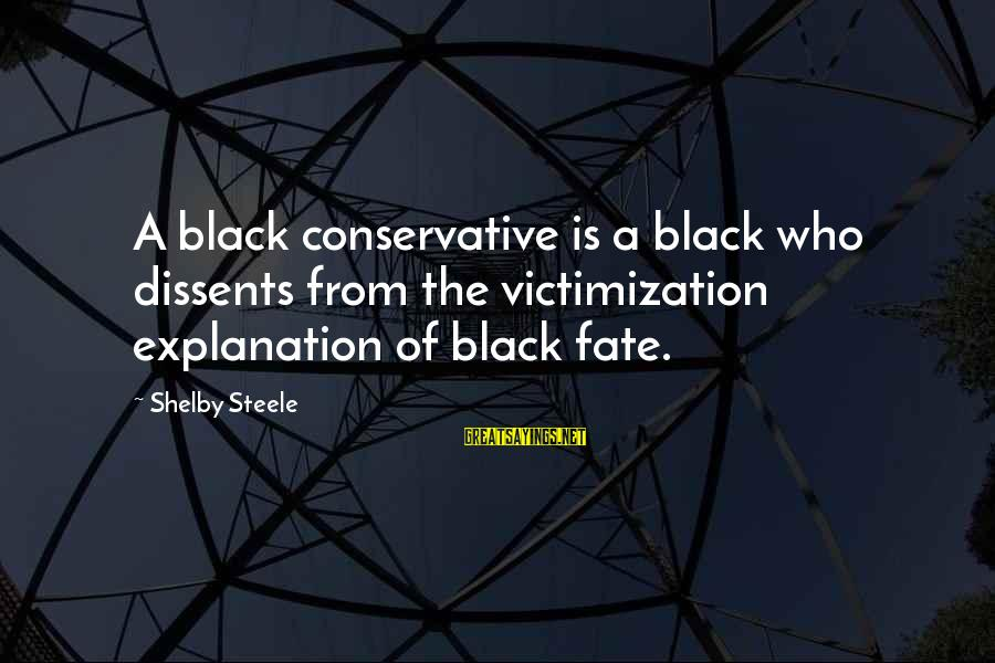 Col Steele Sayings By Shelby Steele: A black conservative is a black who dissents from the victimization explanation of black fate.