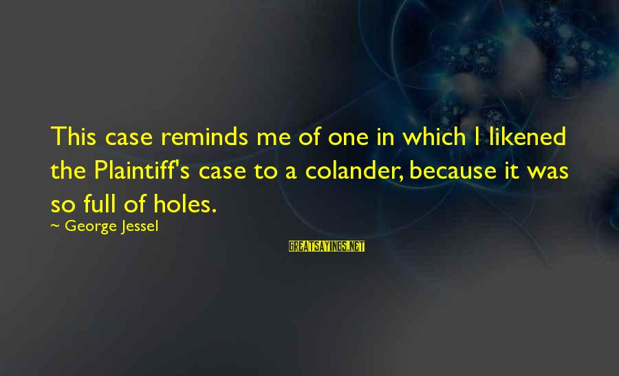 Colander Sayings By George Jessel: This case reminds me of one in which I likened the Plaintiff's case to a