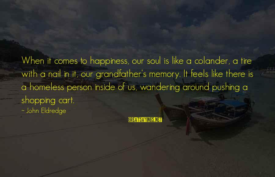 Colander Sayings By John Eldredge: When it comes to happiness, our soul is like a colander, a tire with a