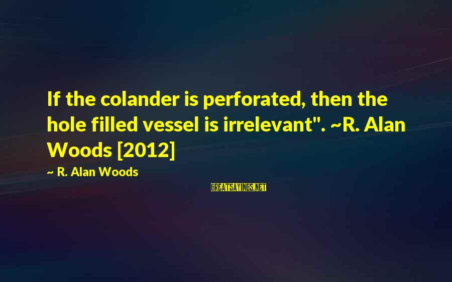 "Colander Sayings By R. Alan Woods: If the colander is perforated, then the hole filled vessel is irrelevant"". ~R. Alan Woods"