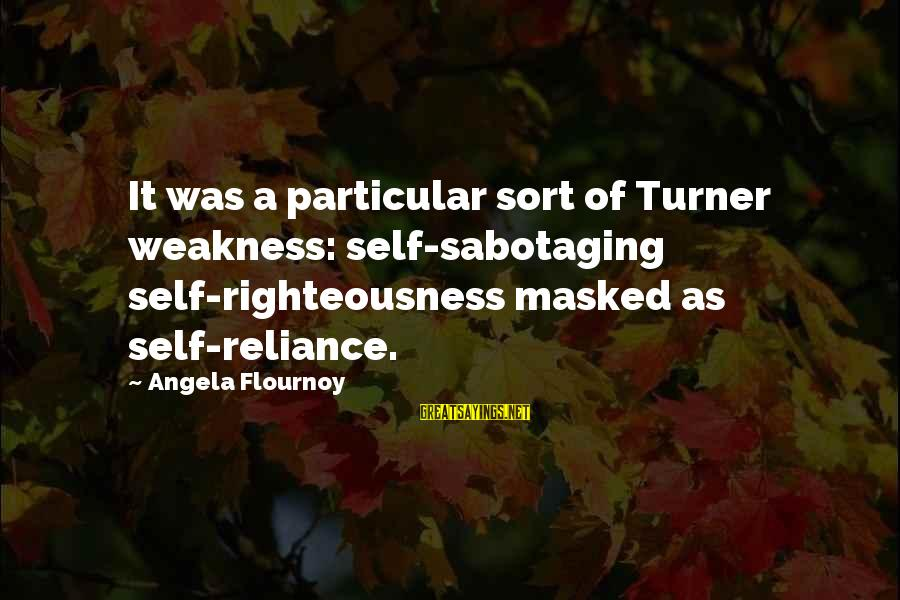 Cold And Flu Sayings By Angela Flournoy: It was a particular sort of Turner weakness: self-sabotaging self-righteousness masked as self-reliance.