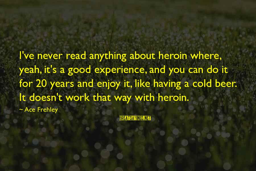 Cold Beer Sayings By Ace Frehley: I've never read anything about heroin where, yeah, it's a good experience, and you can