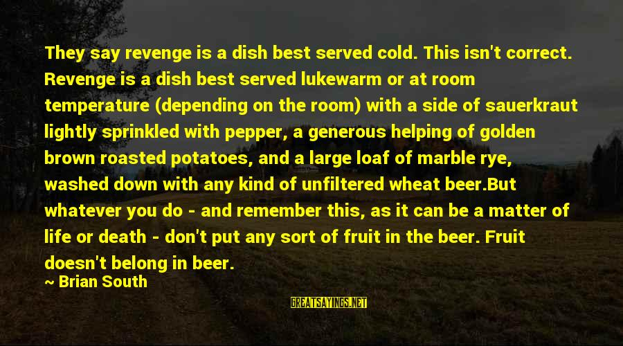 Cold Beer Sayings By Brian South: They say revenge is a dish best served cold. This isn't correct. Revenge is a