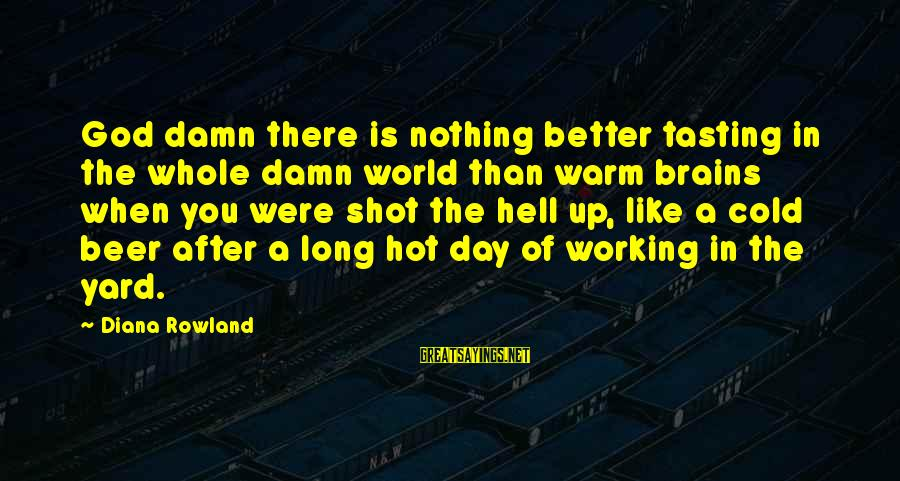 Cold Beer Sayings By Diana Rowland: God damn there is nothing better tasting in the whole damn world than warm brains