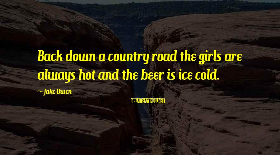 Cold Beer Sayings By Jake Owen: Back down a country road the girls are always hot and the beer is ice