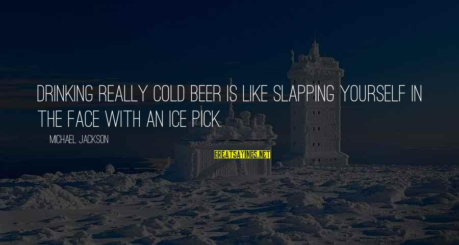 Cold Beer Sayings By Michael Jackson: Drinking really cold beer is like slapping yourself in the face with an ice pick.