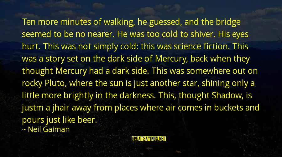 Cold Beer Sayings By Neil Gaiman: Ten more minutes of walking, he guessed, and the bridge seemed to be no nearer.