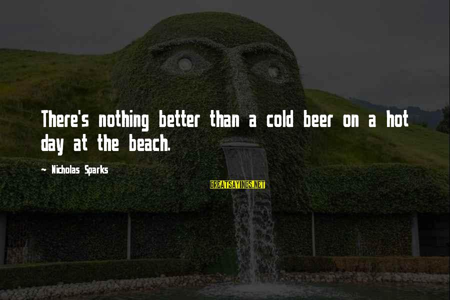Cold Beer Sayings By Nicholas Sparks: There's nothing better than a cold beer on a hot day at the beach.