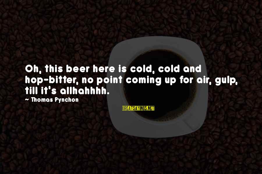 Cold Beer Sayings By Thomas Pynchon: Oh, this beer here is cold, cold and hop-bitter, no point coming up for air,
