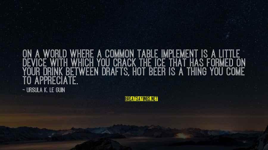 Cold Beer Sayings By Ursula K. Le Guin: On a world where a common table implement is a little device with which you