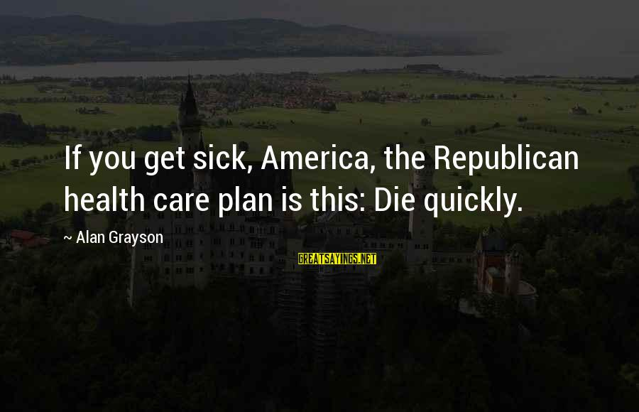 Cold Morning Love Sayings By Alan Grayson: If you get sick, America, the Republican health care plan is this: Die quickly.