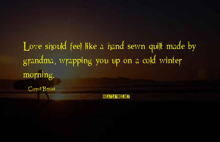 Cold Morning Love Sayings By Carroll Bryant: Love should feel like a hand sewn quilt made by grandma, wrapping you up on