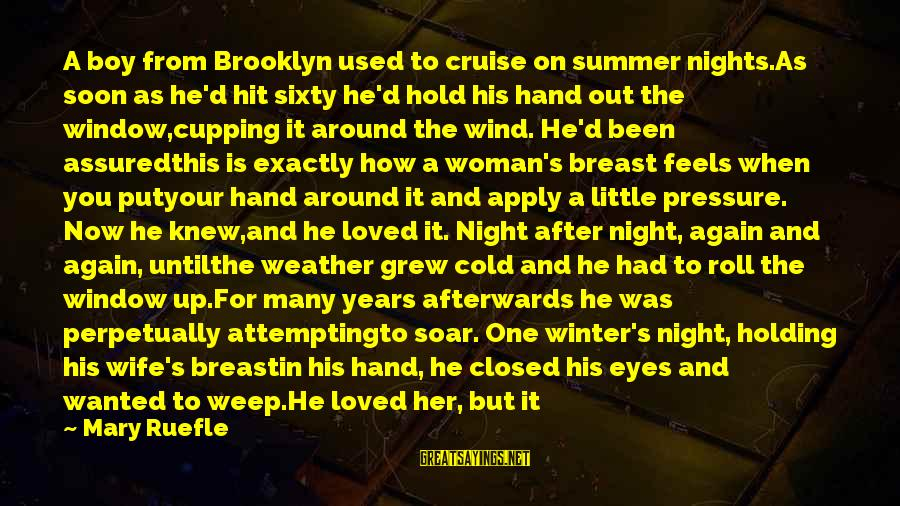 Cold Morning Love Sayings By Mary Ruefle: A boy from Brooklyn used to cruise on summer nights.As soon as he'd hit sixty