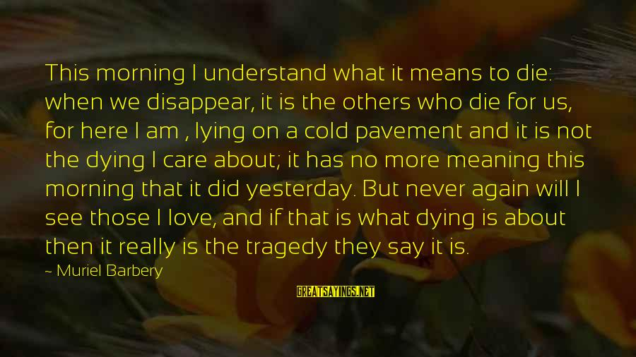 Cold Morning Love Sayings By Muriel Barbery: This morning I understand what it means to die: when we disappear, it is the