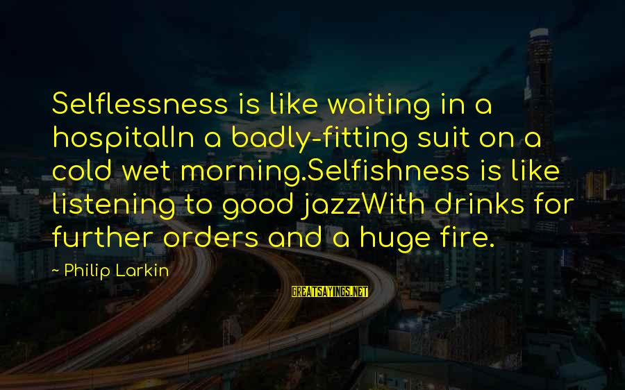 Cold Morning Love Sayings By Philip Larkin: Selflessness is like waiting in a hospitalIn a badly-fitting suit on a cold wet morning.Selfishness