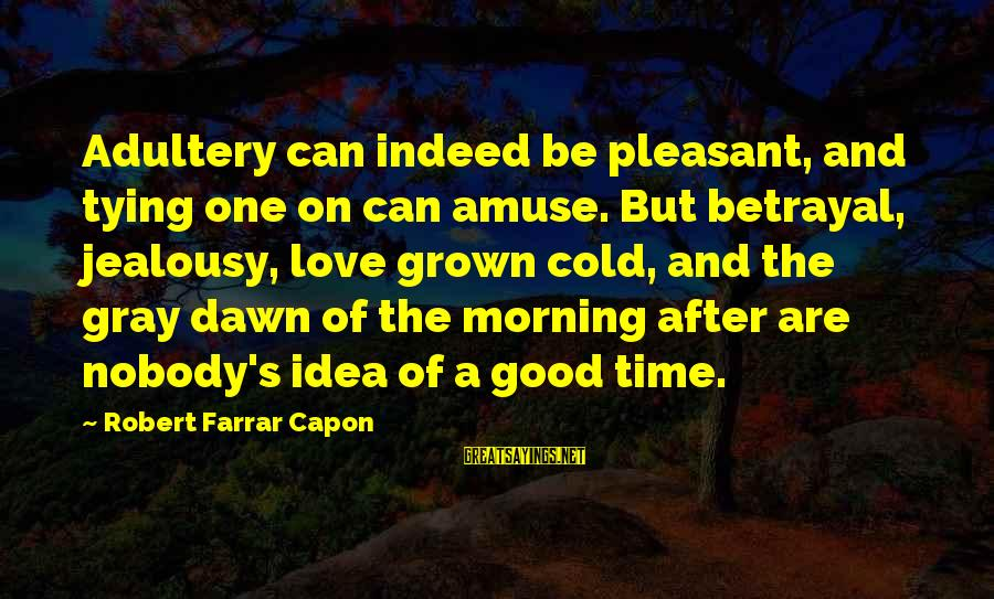 Cold Morning Love Sayings By Robert Farrar Capon: Adultery can indeed be pleasant, and tying one on can amuse. But betrayal, jealousy, love