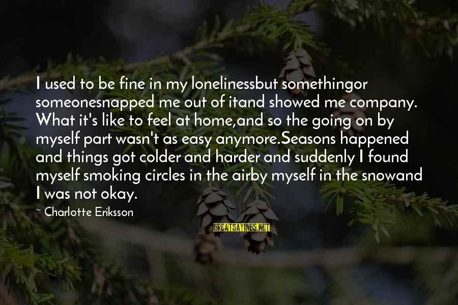 Cold Seasons Sayings By Charlotte Eriksson: I used to be fine in my lonelinessbut somethingor someonesnapped me out of itand showed