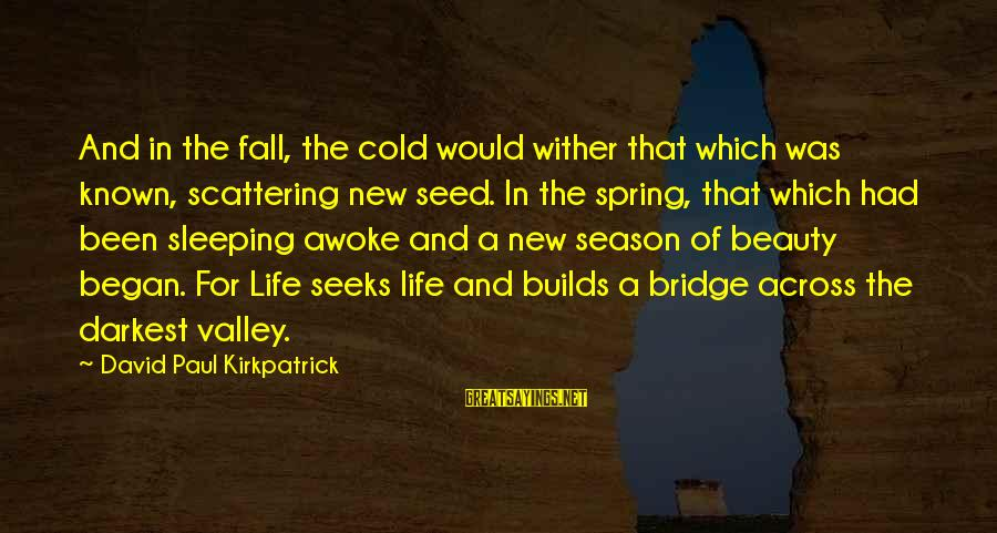 Cold Seasons Sayings By David Paul Kirkpatrick: And in the fall, the cold would wither that which was known, scattering new seed.