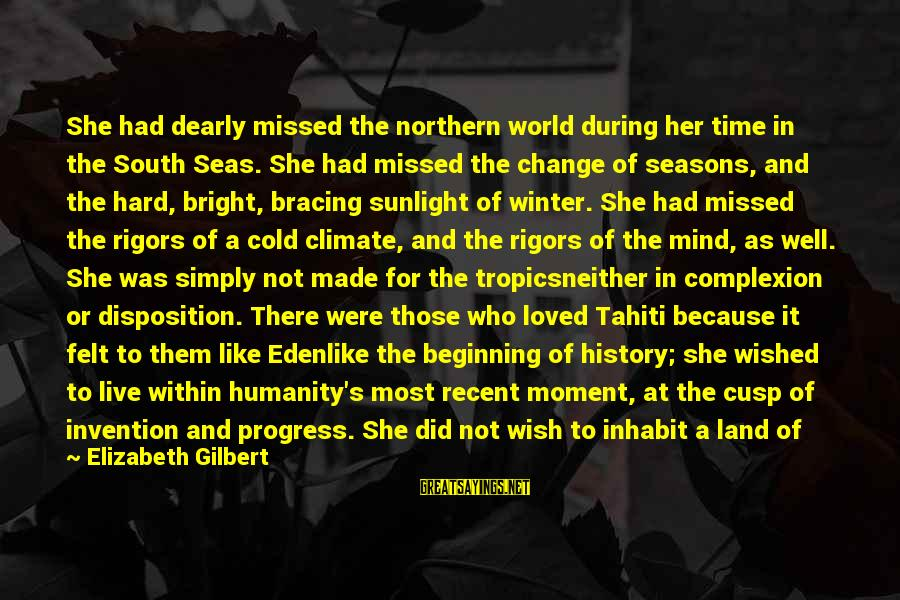 Cold Seasons Sayings By Elizabeth Gilbert: She had dearly missed the northern world during her time in the South Seas. She