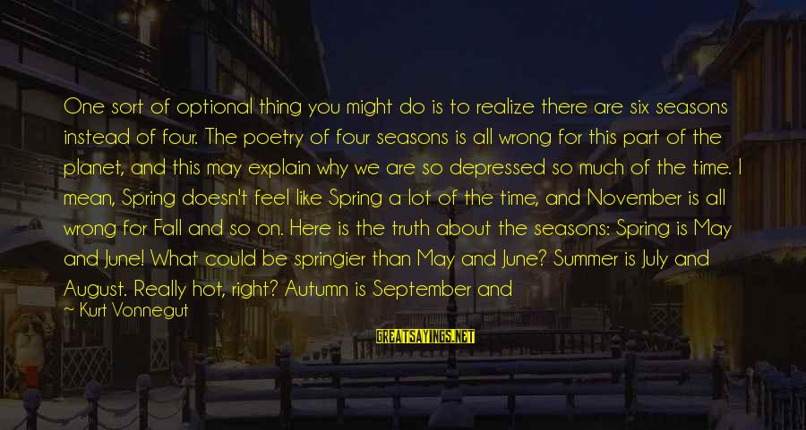 Cold Seasons Sayings By Kurt Vonnegut: One sort of optional thing you might do is to realize there are six seasons