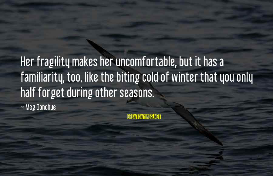 Cold Seasons Sayings By Meg Donohue: Her fragility makes her uncomfortable, but it has a familiarity, too, like the biting cold