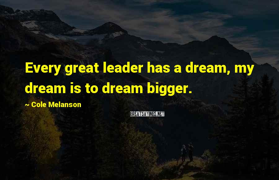 Cole Melanson Sayings: Every great leader has a dream, my dream is to dream bigger.