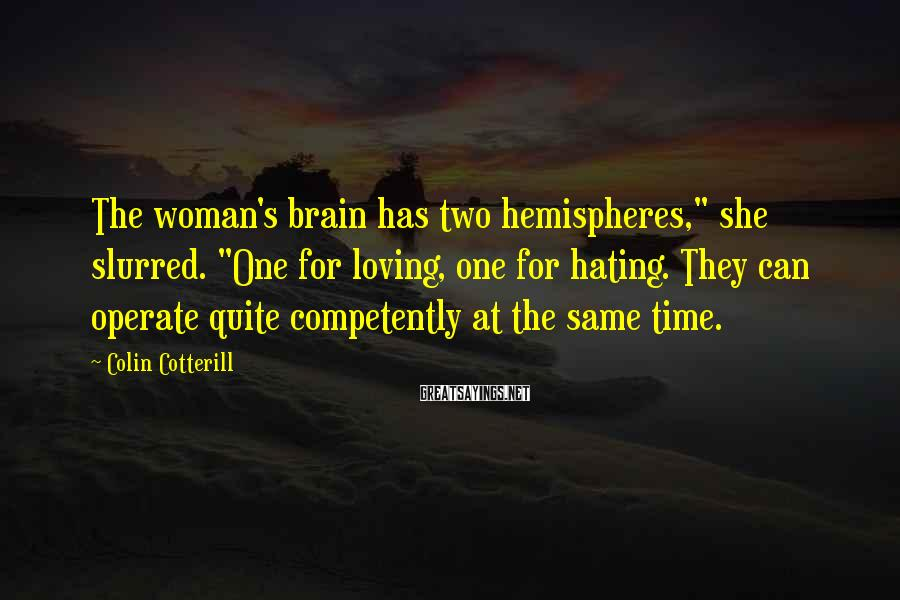 """Colin Cotterill Sayings: The woman's brain has two hemispheres,"""" she slurred. """"One for loving, one for hating. They"""