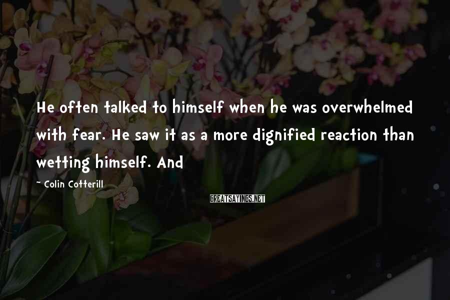 Colin Cotterill Sayings: He often talked to himself when he was overwhelmed with fear. He saw it as