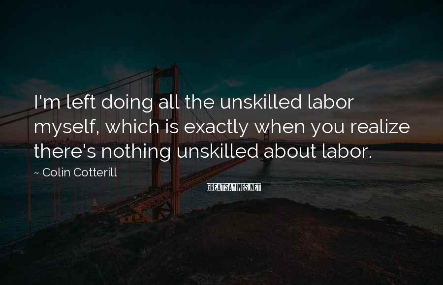 Colin Cotterill Sayings: I'm left doing all the unskilled labor myself, which is exactly when you realize there's