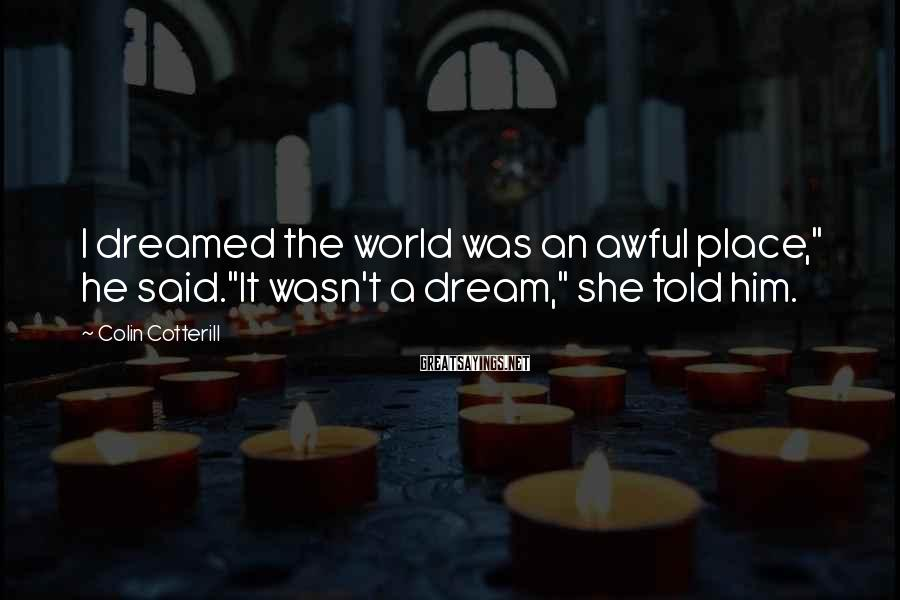 """Colin Cotterill Sayings: I dreamed the world was an awful place,"""" he said.""""It wasn't a dream,"""" she told"""