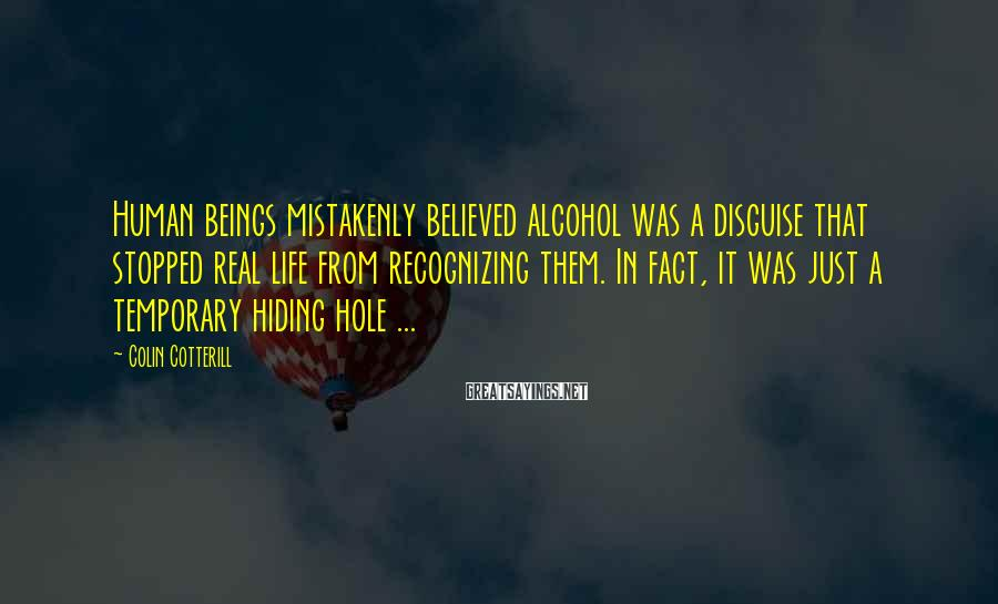 Colin Cotterill Sayings: Human beings mistakenly believed alcohol was a disguise that stopped real life from recognizing them.