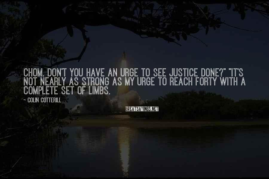 """Colin Cotterill Sayings: Chom. Don't you have an urge to see justice done?"""" """"It's not nearly as strong"""
