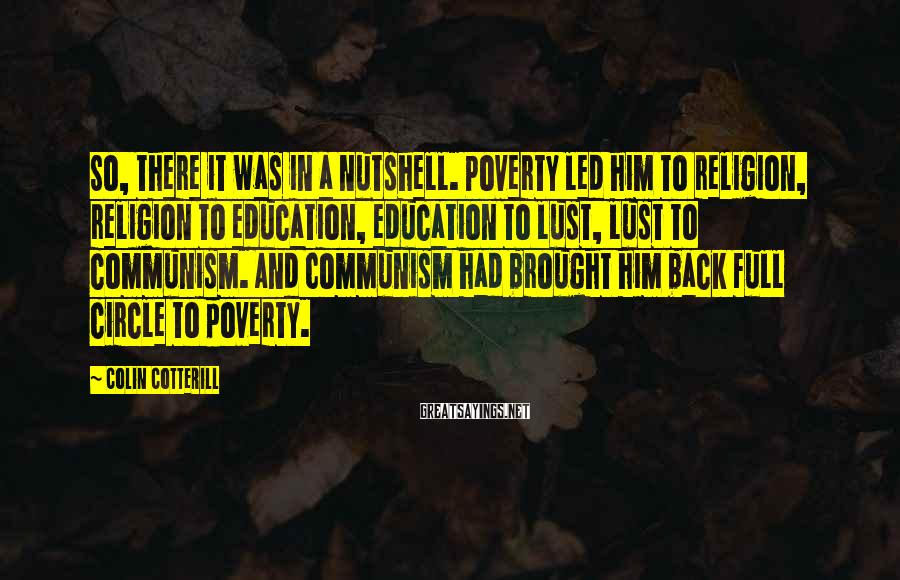 Colin Cotterill Sayings: So, there it was in a nutshell. Poverty led him to religion, religion to education,