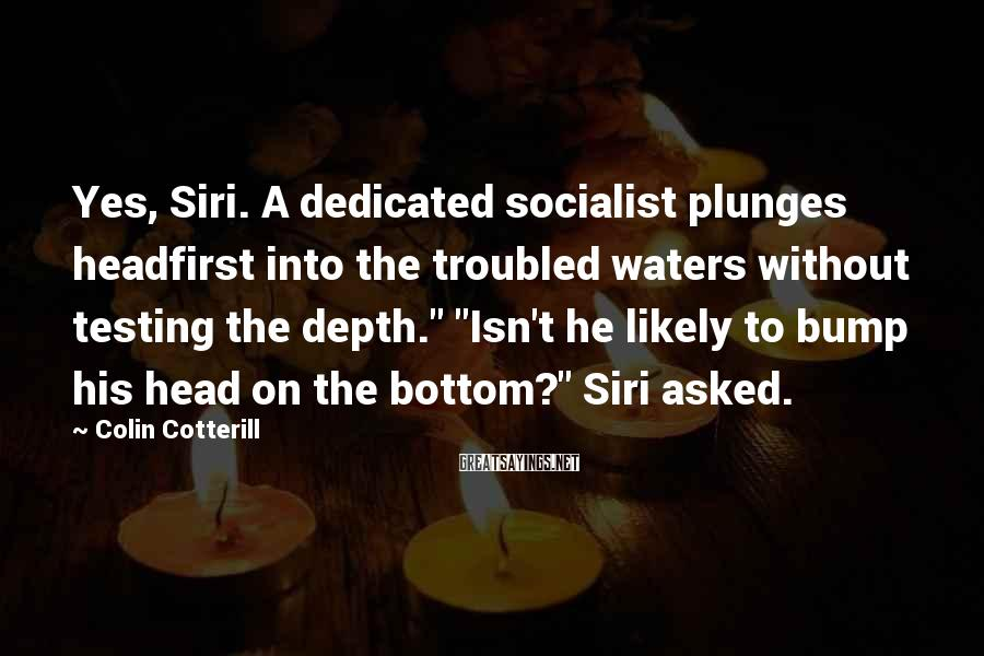 """Colin Cotterill Sayings: Yes, Siri. A dedicated socialist plunges headfirst into the troubled waters without testing the depth."""""""